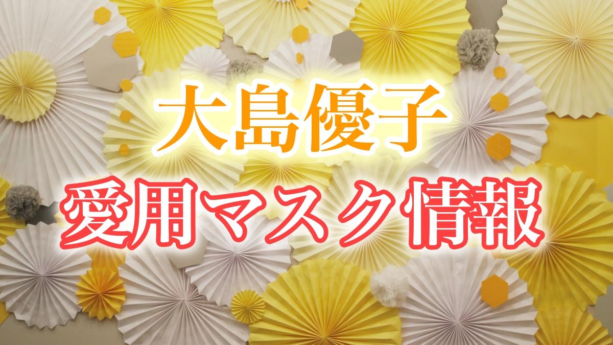大島優子のインスタマスク姿画像まとめ。マスクの種類やブランド名も調査