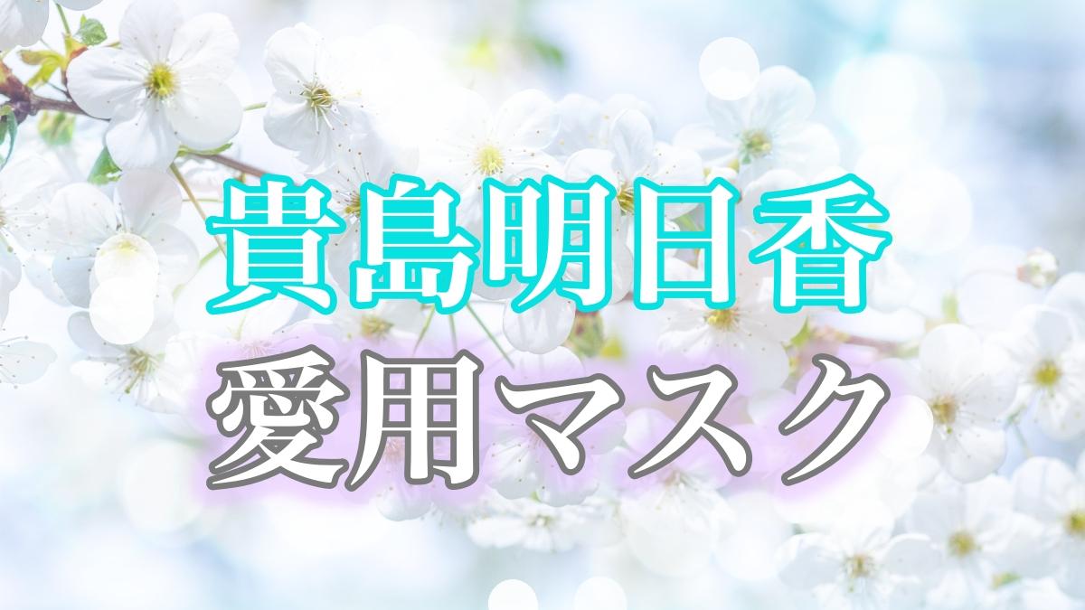 貴島明日香さんの愛用マスクまとめ。オシャレなブランドマスクの購入ショップを紹介!